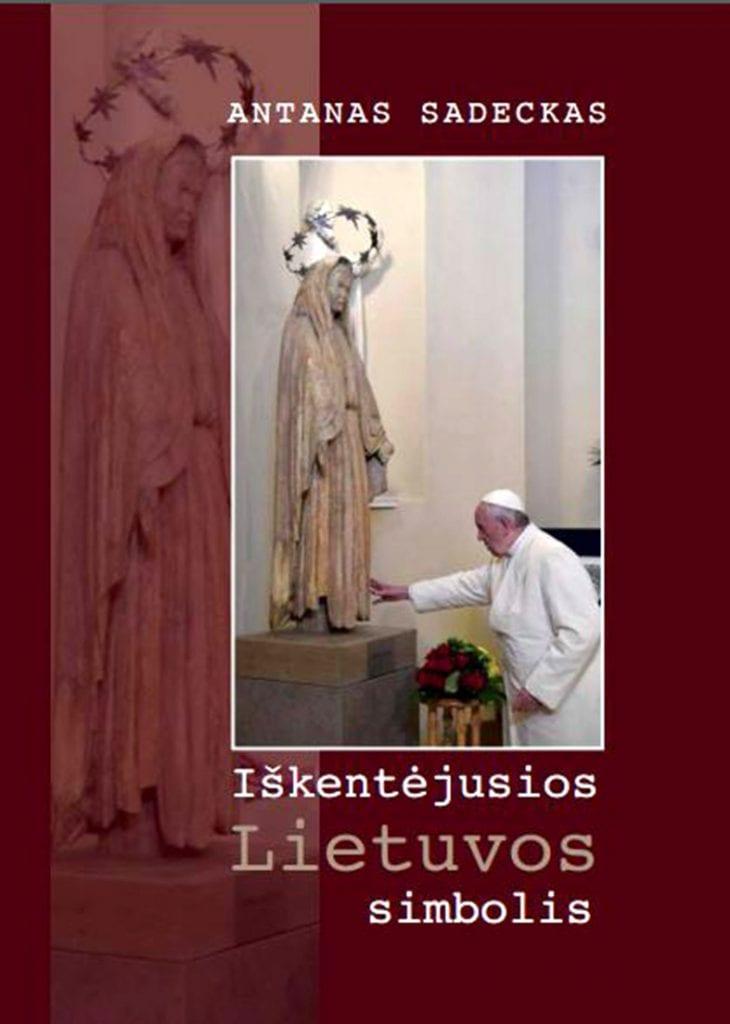 """Antano Sadecko nygos """"Iš kentėjusios Lietuvos simbolis"""" viršelyje įamžinta akimirka, kai popiežius Pranciškus liečia Švč. Mergelės Marijos skulptūrą Vilniaus arkikatedroje, Tremtinių koplyčioje"""